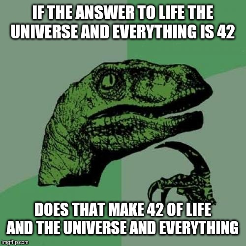 Philosaraptor | IF THE ANSWER TO LIFE THE UNIVERSE AND EVERYTHING IS 42 DOES THAT MAKE 42 OF LIFE AND THE UNIVERSE AND EVERYTHING | image tagged in philosaraptor | made w/ Imgflip meme maker