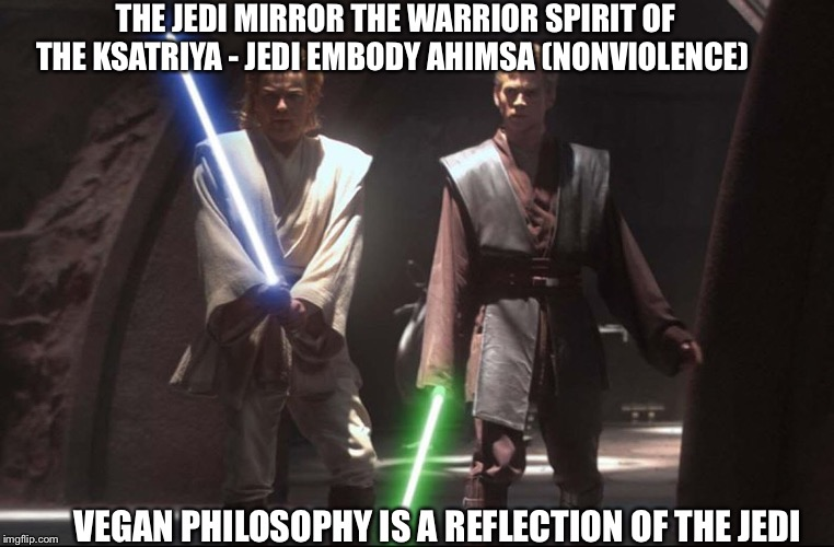Jedi are Vegan |  THE JEDI MIRROR THE WARRIOR SPIRIT OF THE KSATRIYA - JEDI EMBODY AHIMSA (NONVIOLENCE); VEGAN PHILOSOPHY IS A REFLECTION OF THE JEDI | image tagged in jedi,obi wan kenobi,anakin skywalker,warriors,may the force be with you | made w/ Imgflip meme maker