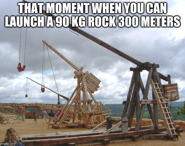 reddit.com/r/polybolosmemes | THAT MOMENT WHEN YOU CAN LAUNCH A 90 KG ROCK 300 METERS | image tagged in catapult,polybolos,reddit,war,siege weapons | made w/ Imgflip meme maker