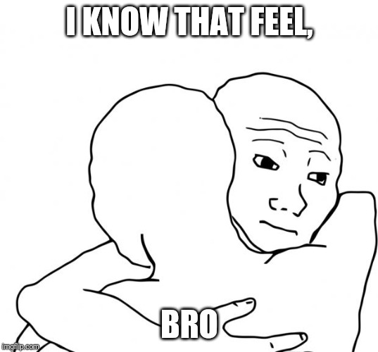 I Know That Feel Bro Meme | I KNOW THAT FEEL, BRO | image tagged in memes,i know that feel bro | made w/ Imgflip meme maker