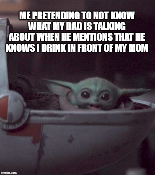 Woman screaming at Baby Yoda | ME PRETENDING TO NOT KNOW WHAT MY DAD IS TALKING ABOUT WHEN HE MENTIONS THAT HE KNOWS I DRINK IN FRONT OF MY MOM | image tagged in woman screaming at baby yoda | made w/ Imgflip meme maker