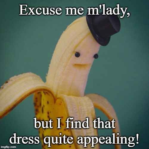 Classy Banana | Excuse me m'lady, but I find that dress quite appealing! | image tagged in banana,appealing,classy,potassium intensifies | made w/ Imgflip meme maker