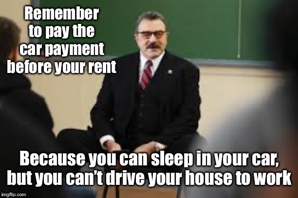 Remember to pay the car payment before your rent Because you can sleep in your car, but you can't drive your house to work | made w/ Imgflip meme maker