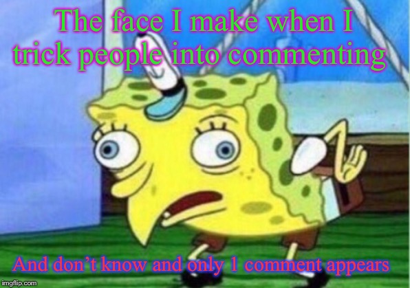 Mocking Spongebob Meme | The face I make when I trick people into commenting And don't know and only 1 comment appears | image tagged in memes,mocking spongebob | made w/ Imgflip meme maker