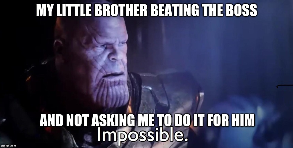 impossible | MY LITTLE BROTHER BEATING THE BOSS AND NOT ASKING ME TO DO IT FOR HIM | image tagged in memes | made w/ Imgflip meme maker