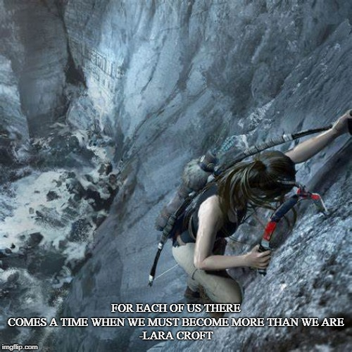 lara croft | FOR EACH OF US THERE COMES A TIME WHEN WE MUST BECOME MORE THAN WE ARE-LARA CROFT | image tagged in video games | made w/ Imgflip meme maker