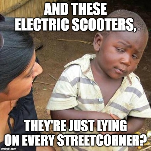 Third World Skeptical Kid Meme | AND THESE ELECTRIC SCOOTERS, THEY'RE JUST LYING ON EVERY STREETCORNER? | image tagged in memes,third world skeptical kid | made w/ Imgflip meme maker