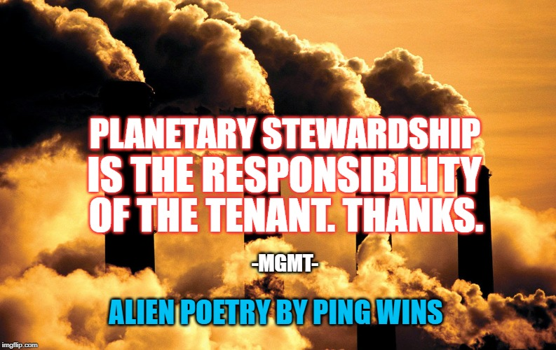 Factory polluting air | PLANETARY STEWARDSHIP ALIEN POETRY BY PING WINS IS THE RESPONSIBILITY OF THE TENANT. THANKS. -MGMT- | image tagged in factory polluting air | made w/ Imgflip meme maker