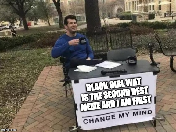 Change My Mind Meme | BLACK GIRL WAT IS THE SECOND BEST MEME AND I AM FIRST | image tagged in memes,change my mind | made w/ Imgflip meme maker