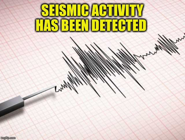 SEISMIC ACTIVITY HAS BEEN DETECTED | made w/ Imgflip meme maker