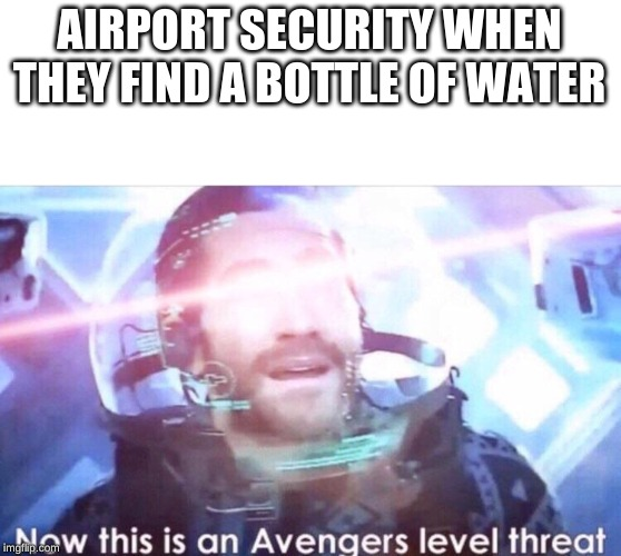 Now this is an avengers level threat | AIRPORT SECURITY WHEN THEY FIND A BOTTLE OF WATER | image tagged in now this is an avengers level threat | made w/ Imgflip meme maker