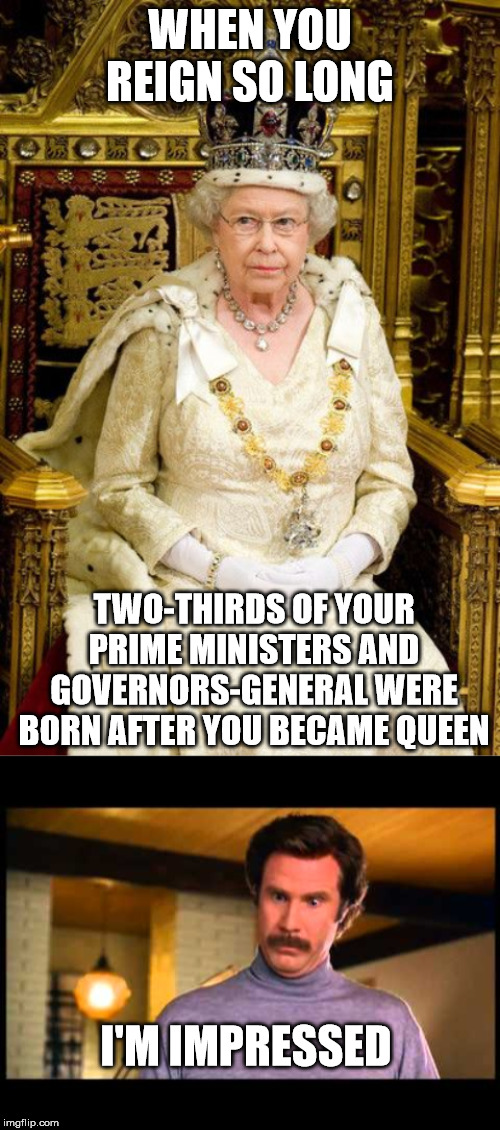 She's a modern legend |  WHEN YOU REIGN SO LONG; TWO-THIRDS OF YOUR PRIME MINISTERS AND GOVERNORS-GENERAL WERE BORN AFTER YOU BECAME QUEEN; I'M IMPRESSED | image tagged in anchorman i'm impressed,queen elizabeth,the queen elizabeth ii | made w/ Imgflip meme maker