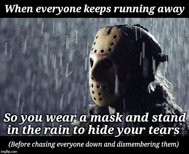 Sadness... | When everyone keeps running away So you wear a mask and stand in the rain to hide your tears (Before chasing everyone down and dismembering  | image tagged in funny memes,sad meme,jason voorhees,standing in the rain | made w/ Imgflip meme maker