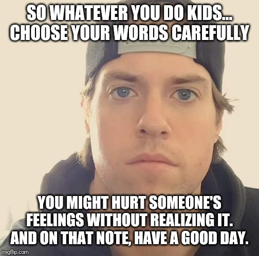 Remember kids - watch your words carefully and choose them right , because u never know what u might say without realizing it | SO WHATEVER YOU DO KIDS... CHOOSE YOUR WORDS CAREFULLY YOU MIGHT HURT SOMEONE'S FEELINGS WITHOUT REALIZING IT. AND ON THAT NOTE, HAVE A GOOD | image tagged in the la beast,memes,words of wisdom,wisdom | made w/ Imgflip meme maker