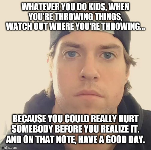 It's ok to throw things , but u gotta watch where you're throwing . You could really hurt someone | WHATEVER YOU DO KIDS, WHEN YOU'RE THROWING THINGS, WATCH OUT WHERE YOU'RE THROWING... BECAUSE YOU COULD REALLY HURT SOMEBODY BEFORE YOU REAL | image tagged in the la beast,memes,words of wisdom,wisdom | made w/ Imgflip meme maker