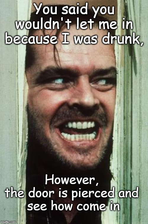 Heres Johnny Meme | You said you wouldn't let me in because I was drunk, However,  the door is pierced and  see how come in | image tagged in memes,heres johnny | made w/ Imgflip meme maker