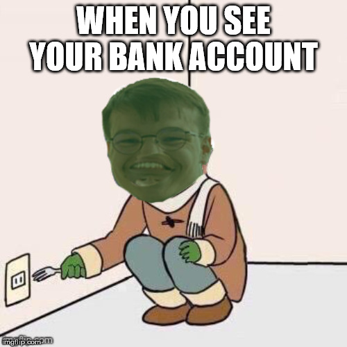 WHEN YOU SEE YOUR BANK ACCOUNT | image tagged in pepe meme mota | made w/ Imgflip meme maker