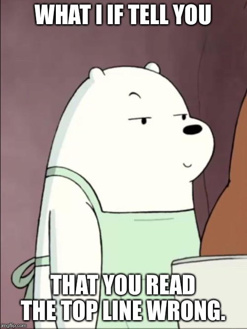 We Bare Bears Ice Bear Smug | WHAT I IF TELL YOU THAT YOU READ THE TOP LINE WRONG. | image tagged in we bare bears ice bear smug | made w/ Imgflip meme maker