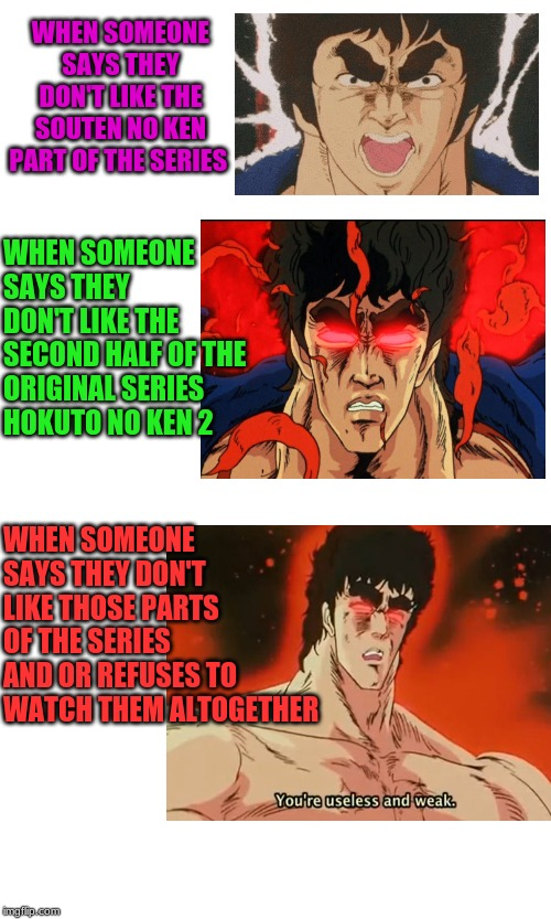 Fucking casuals | WHEN SOMEONE SAYS THEY DON'T LIKE THE SOUTEN NO KEN PART OF THE SERIES WHEN SOMEONE SAYS THEY DON'T LIKE THE SECOND HALF OF THE ORIGINAL SER | image tagged in fist of the north star | made w/ Imgflip meme maker