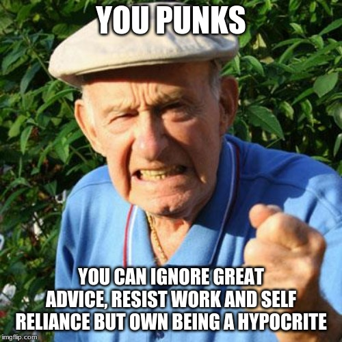 Millennials should wear warning tags and be regulated |  YOU PUNKS; YOU CAN IGNORE GREAT ADVICE, RESIST WORK AND SELF RELIANCE BUT OWN BEING A HYPOCRITE | image tagged in angry old man,millennials,tag millenials,you punks,regulate millennials,liberal hypocrisy | made w/ Imgflip meme maker
