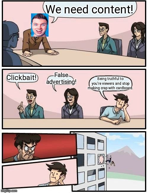 Boardroom Meeting Suggestion Meme |  We need content! False advertising! Being truthful to you're viewers and stop making crap with cardboard. Clickbait! | image tagged in memes,boardroom meeting suggestion | made w/ Imgflip meme maker