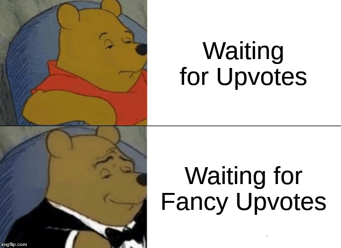 Tuxedo Winnie The Pooh Meme | Waiting for Upvotes Waiting for Fancy Upvotes | image tagged in memes,tuxedo winnie the pooh | made w/ Imgflip meme maker