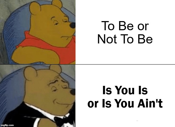 Tuxedo Winnie The Pooh Meme | To Be or Not To Be Is You Is or Is You Ain't | image tagged in memes,tuxedo winnie the pooh | made w/ Imgflip meme maker