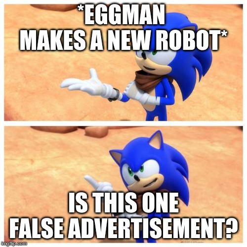 Eggmans brand new false advertisement | *EGGMAN  MAKES A NEW ROBOT* IS THIS ONE FALSE ADVERTISEMENT? | image tagged in sonic boom | made w/ Imgflip meme maker