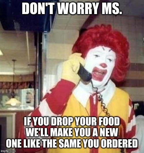 Ronald McDonald Temp | DON'T WORRY MS. IF YOU DROP YOUR FOOD WE'LL MAKE YOU A NEW ONE LIKE THE SAME YOU ORDERED | image tagged in ronald mcdonald temp | made w/ Imgflip meme maker