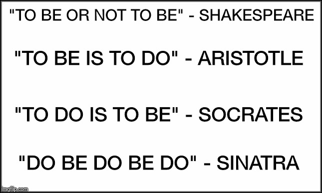 "plain white | ""TO BE OR NOT TO BE"" - SHAKESPEARE ""DO BE DO BE DO"" - SINATRA ""TO BE IS TO DO"" - ARISTOTLE ""TO DO IS TO BE"" - SOCRATES 