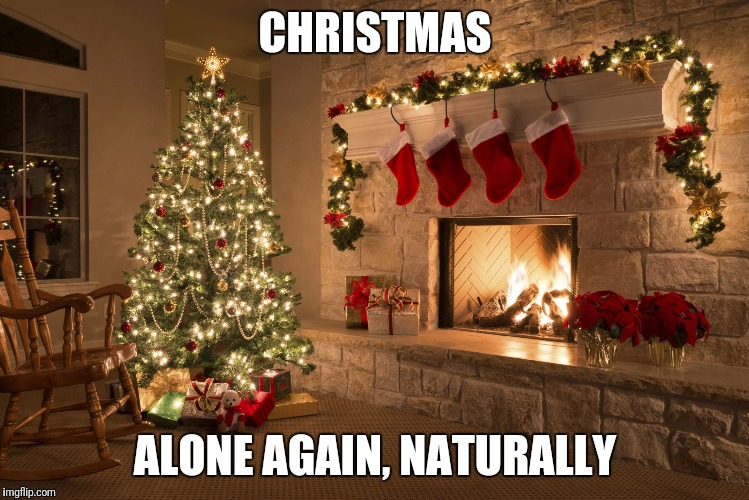 Christmas | CHRISTMAS ALONE AGAIN, NATURALLY | image tagged in christmas | made w/ Imgflip meme maker
