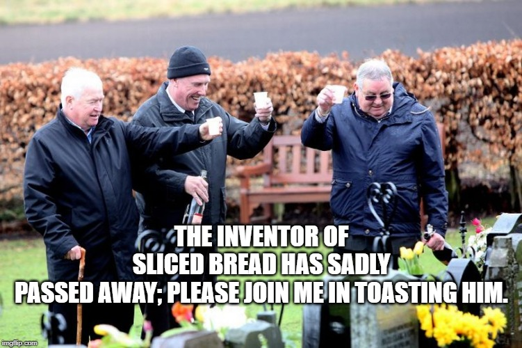 THE INVENTOR OF SLICED BREAD HAS SADLY PASSED AWAY; PLEASE JOIN ME IN TOASTING HIM. | image tagged in toast | made w/ Imgflip meme maker