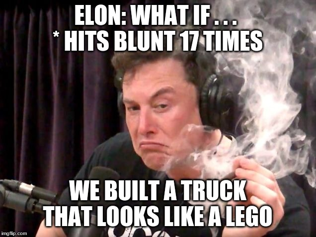 I mean. . . | ELON: WHAT IF . . .  * HITS BLUNT 17 TIMES WE BUILT A TRUCK THAT LOOKS LIKE A LEGO | image tagged in elon musk hits blunt 2 | made w/ Imgflip meme maker