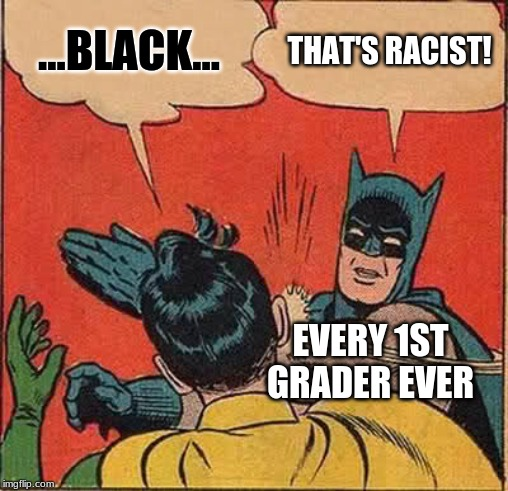 Batman Slapping Robin Meme | ...BLACK... THAT'S RACIST! EVERY 1ST GRADER EVER | image tagged in memes,batman slapping robin | made w/ Imgflip meme maker