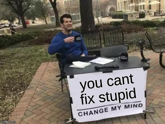 Change My Mind Meme | you cant fix stupid | image tagged in memes,change my mind | made w/ Imgflip meme maker
