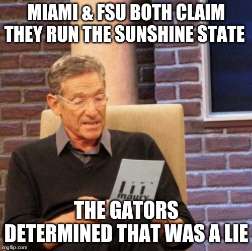 Maury Lie Detector Meme | MIAMI & FSU BOTH CLAIM THEY RUN THE SUNSHINE STATE THE GATORS DETERMINED THAT WAS A LIE | image tagged in memes,maury lie detector | made w/ Imgflip meme maker