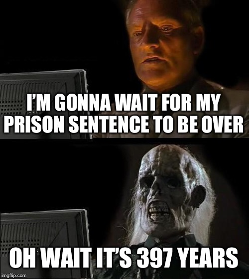 Ill Just Wait Here Meme | I'M GONNA WAIT FOR MY PRISON SENTENCE TO BE OVER OH WAIT IT'S 397 YEARS | image tagged in memes,ill just wait here | made w/ Imgflip meme maker