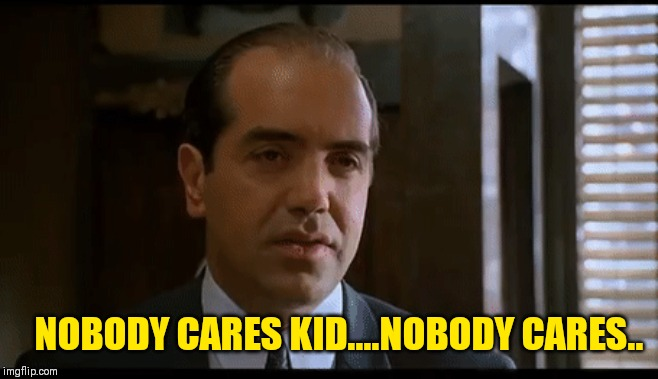 NOBODY CARES KID....NOBODY CARES.. | image tagged in now youse can't leave | made w/ Imgflip meme maker
