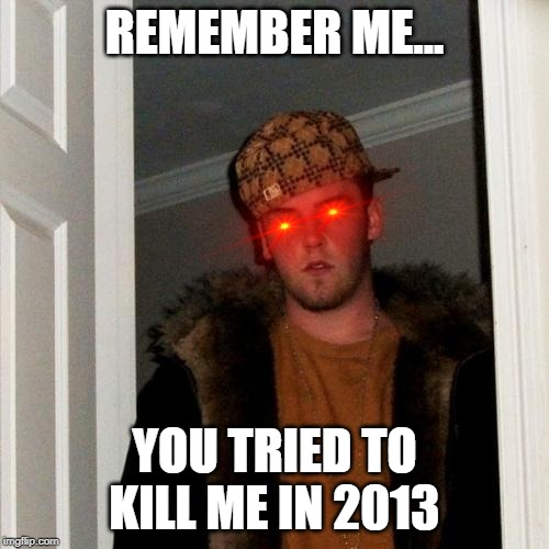 Scumbag Steve Meme | REMEMBER ME... YOU TRIED TO KILL ME IN 2013 | image tagged in memes,scumbag steve | made w/ Imgflip meme maker