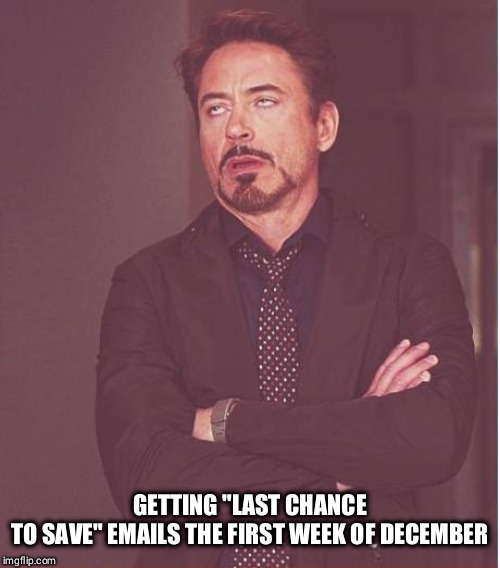 "Face You Make Robert Downey Jr Meme | GETTING ""LAST CHANCE TO SAVE"" EMAILS THE FIRST WEEK OF DECEMBER 