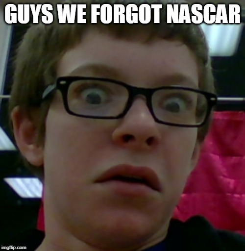 wtf face | GUYS WE FORGOT NASCAR | image tagged in wtf face | made w/ Imgflip meme maker