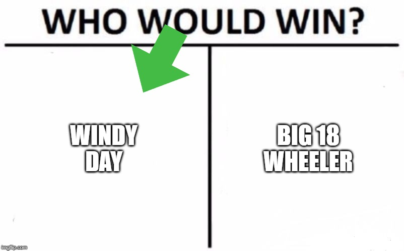 Who Would Win? Meme | WINDY DAY BIG 18 WHEELER | image tagged in memes,who would win | made w/ Imgflip meme maker