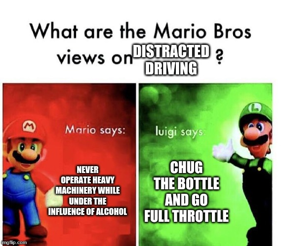 Mario Bros Views | NEVER OPERATE HEAVY MACHINERY WHILE UNDER THE INFLUENCE OF ALCOHOL CHUG THE BOTTLE AND GO FULL THROTTLE DISTRACTED DRIVING | image tagged in mario bros views | made w/ Imgflip meme maker