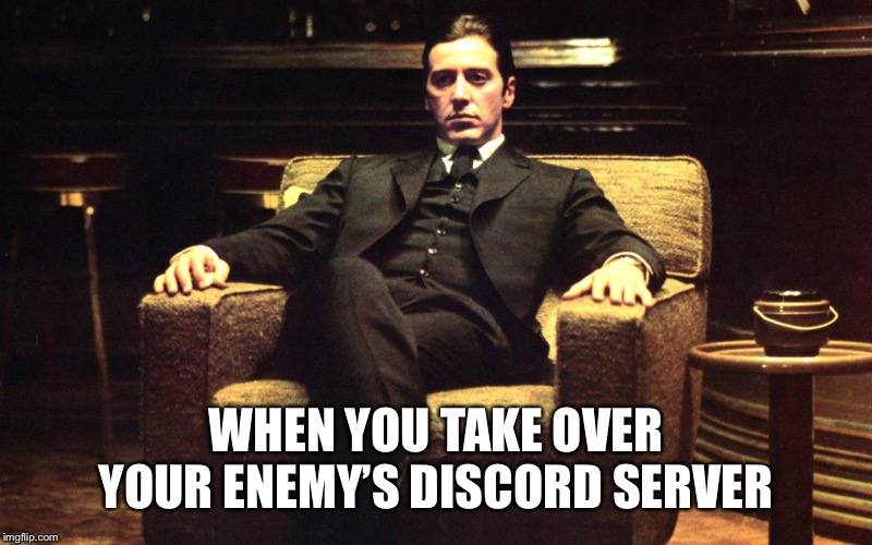It's not personal. It's strictly business | WHEN YOU TAKE OVER YOUR ENEMY'S DISCORD SERVER | image tagged in don michael corleone,memes,discord,mafia,the godfather,gangster | made w/ Imgflip meme maker