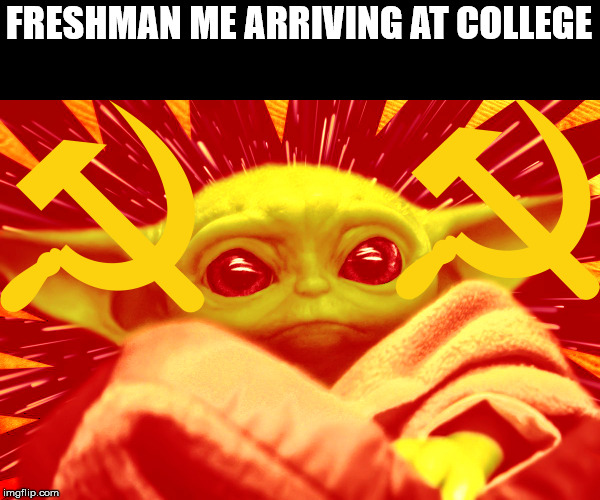 FRESHMAN ME ARRIVING AT COLLEGE | image tagged in commie baby yoda | made w/ Imgflip meme maker