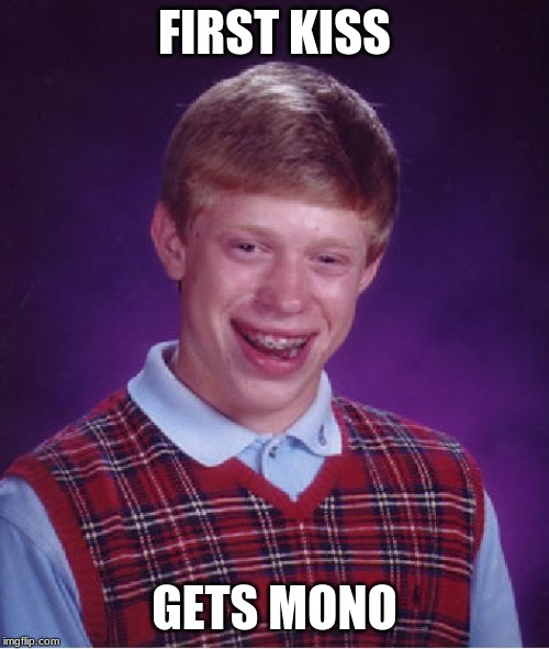Bad Luck Brian Meme | FIRST KISS GETS MONO | image tagged in memes,bad luck brian | made w/ Imgflip meme maker