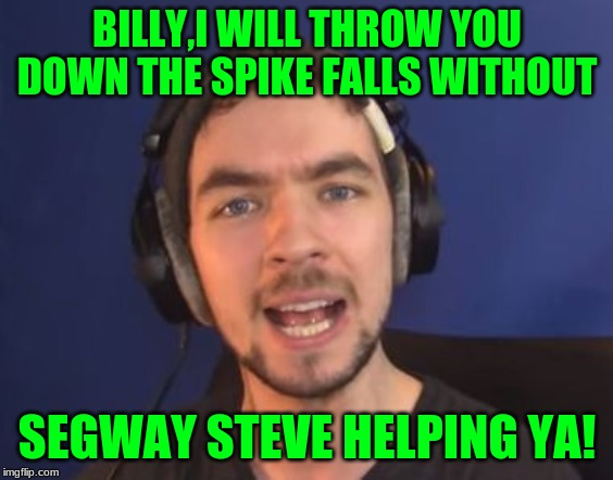 jacksepticeye wtf | BILLY,I WILL THROW YOU DOWN THE SPIKE FALLS WITHOUT SEGWAY STEVE HELPING YA! | image tagged in jacksepticeye wtf | made w/ Imgflip meme maker