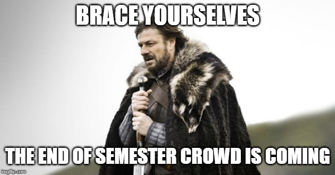 Winter Is Coming | BRACE YOURSELVES THE END OF SEMESTER CROWD IS COMING | image tagged in winter is coming | made w/ Imgflip meme maker