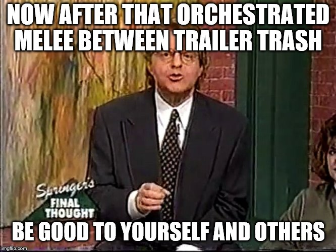 NOW AFTER THAT ORCHESTRATED MELEE BETWEEN TRAILER TRASH BE GOOD TO YOURSELF AND OTHERS | image tagged in jerry springer - take care of yourselves and each other | made w/ Imgflip meme maker