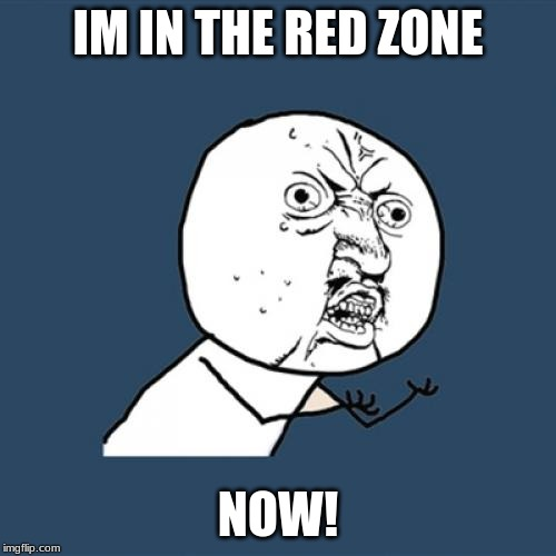 Y U No Meme | IM IN THE RED ZONE NOW! | image tagged in memes,y u no | made w/ Imgflip meme maker